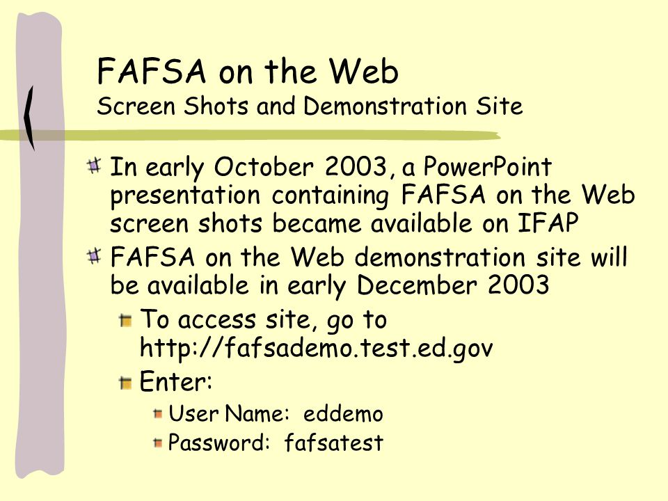FAFSA on the Web Screen Shots and Demonstration Site In early October 2003, a PowerPoint presentation containing FAFSA on the Web screen shots became available on IFAP FAFSA on the Web demonstration site will be available in early December 2003 To access site, go to http://fafsademo.test.ed.gov Enter: User Name: eddemo Password: fafsatest