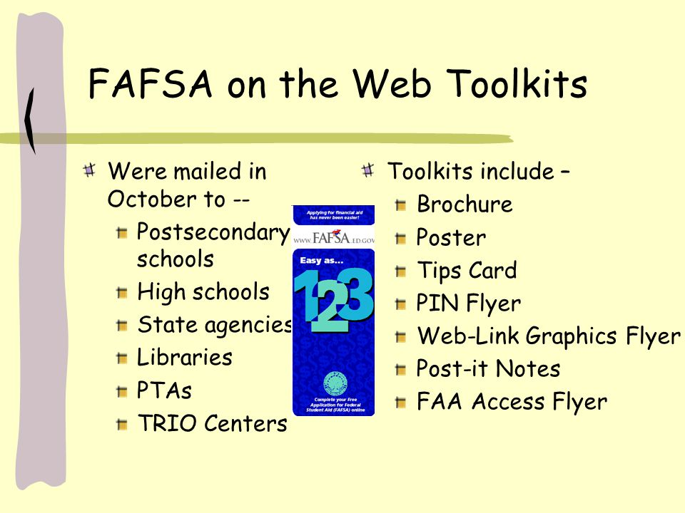 FAFSA on the Web Toolkits Were mailed in October to -- Postsecondary schools High schools State agencies Libraries PTAs TRIO Centers Toolkits include
