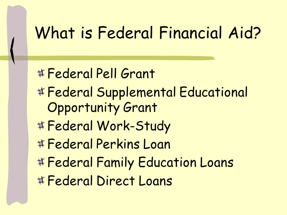 What is Federal Financial Aid? Federal Pell Grant Federal Supplemental Educational Opportunity Grant Federal Work-Study Federal Perkins Loan Federal F