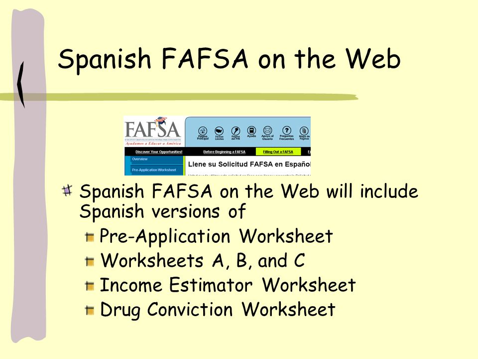 Spanish FAFSA on the Web Spanish FAFSA on the Web will include Spanish versions of Pre-Application Worksheet Worksheets A, B, and C Income Estimator Worksheet Drug Conviction Worksheet