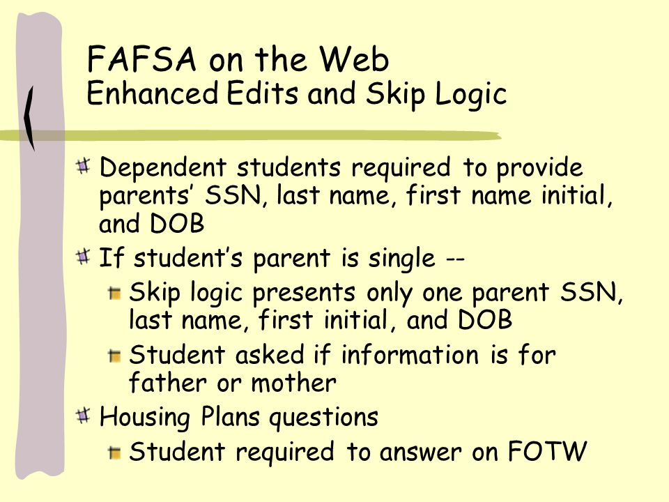 FAFSA on the Web Enhanced Edits and Skip Logic Dependent students required to provide parents' SSN, last name, first name initial, and DOB If student's parent is single -- Skip logic presents only one parent SSN, last name, first initial, and DOB Student asked if information is for father or mother Housing Plans questions Student required to answer on FOTW