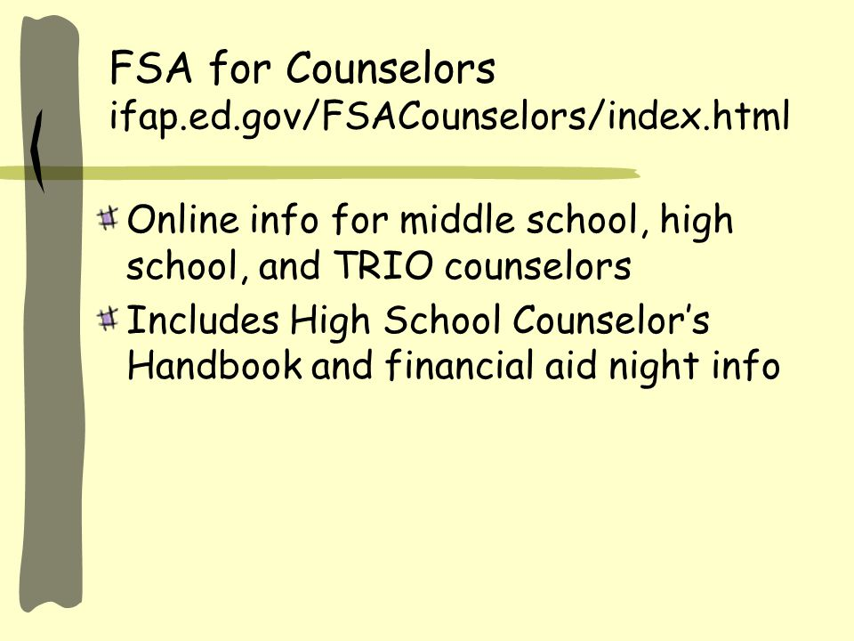 FSA for Counselors ifap.ed.gov/FSACounselors/index.html Online info for middle school, high school, and TRIO counselors Includes High School Counselor's Handbook and financial aid night info