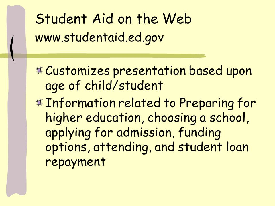 Student Aid on the Web www.studentaid.ed.gov Customizes presentation based upon age of child/student Information related to Preparing for higher educa