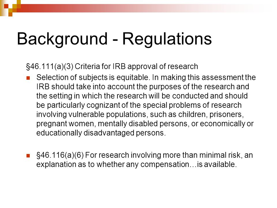Background - Regulations §46.111(a)(3) Criteria for IRB approval of research Selection of subjects is equitable. In making this assessment the IRB sho