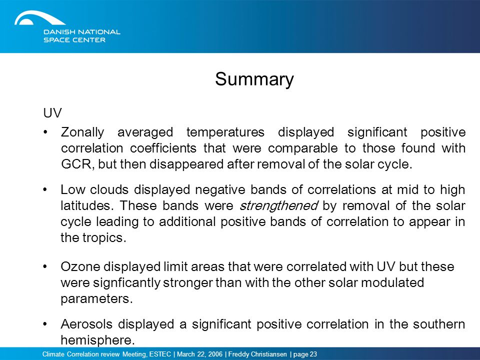 Climate Correlation review Meeting, ESTEC | March 22, 2006 | Freddy Christiansen | page 23 Summary UV Zonally averaged temperatures displayed significant positive correlation coefficients that were comparable to those found with GCR, but then disappeared after removal of the solar cycle.