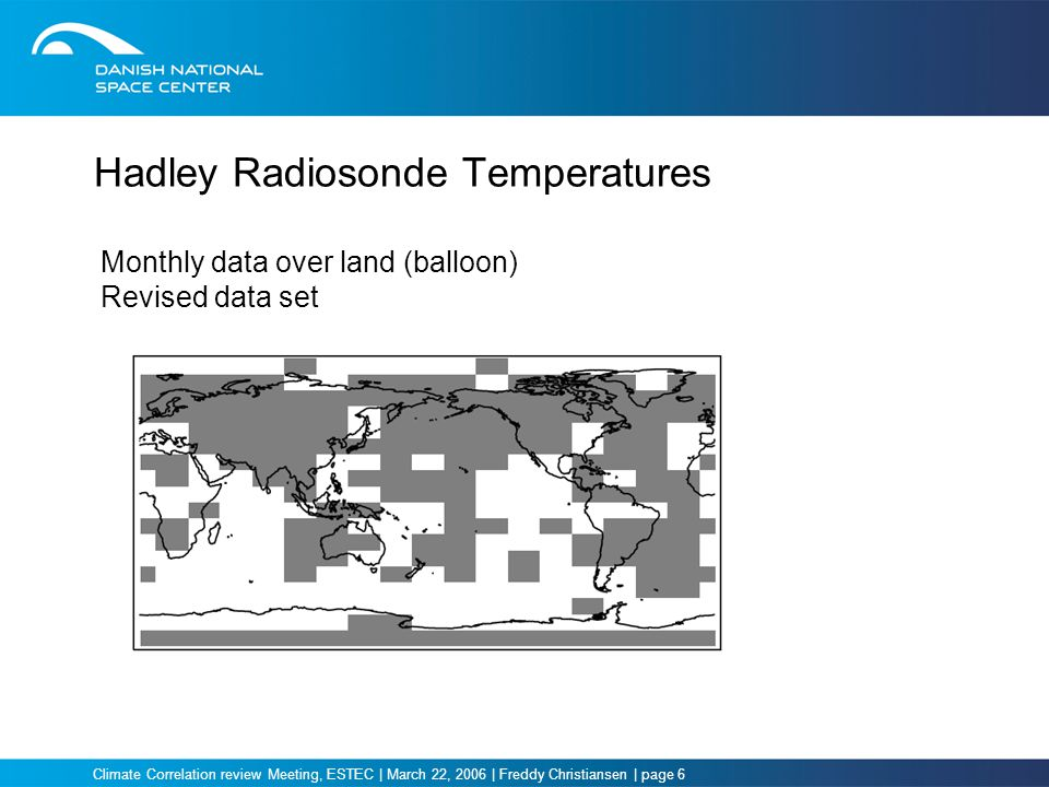 Climate Correlation review Meeting, ESTEC | March 22, 2006 | Freddy Christiansen | page 6 Hadley Radiosonde Temperatures Monthly data over land (balloon) Revised data set