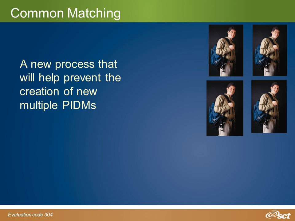 Evaluation code 304 Common Matching A new process that will help prevent the creation of new multiple PIDMs