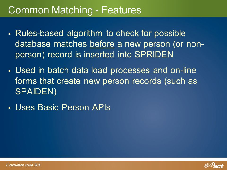 Evaluation code 304 Common Matching - Features  Rules-based algorithm to check for possible database matches before a new person (or non- person) record is inserted into SPRIDEN  Used in batch data load processes and on-line forms that create new person records (such as SPAIDEN)  Uses Basic Person APIs