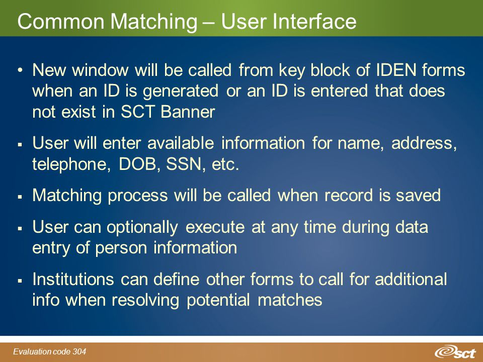 Evaluation code 304 Common Matching – User Interface New window will be called from key block of IDEN forms when an ID is generated or an ID is entered that does not exist in SCT Banner  User will enter available information for name, address, telephone, DOB, SSN, etc.
