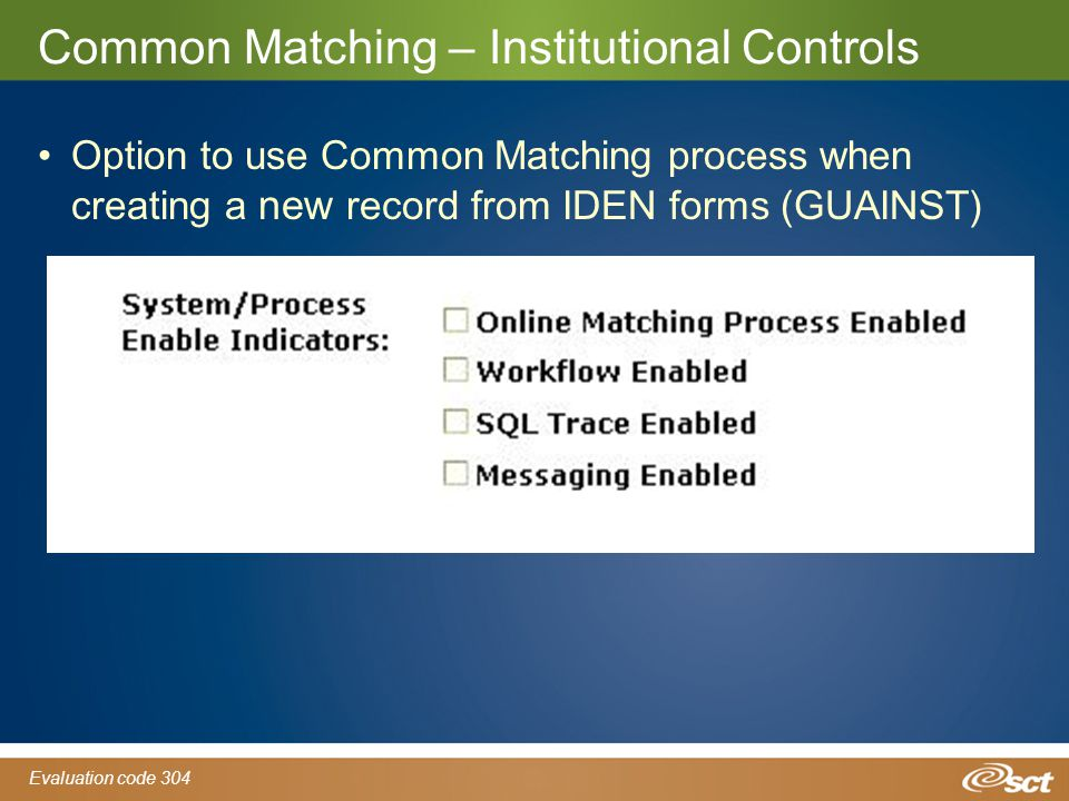 Evaluation code 304 Common Matching – Institutional Controls Option to use Common Matching process when creating a new record from IDEN forms (GUAINST)