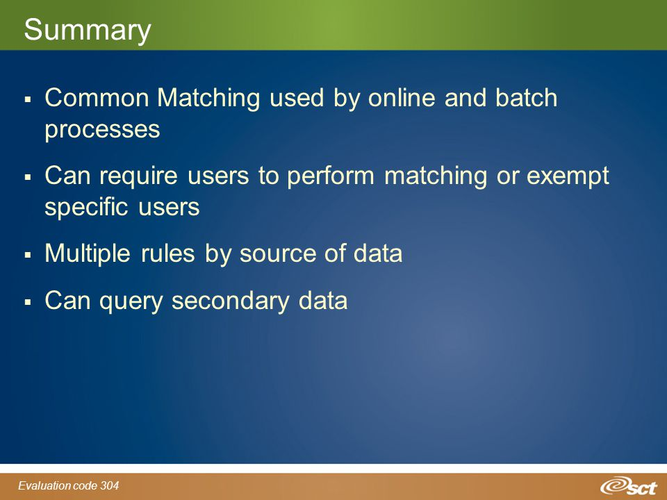Evaluation code 304 Summary  Common Matching used by online and batch processes  Can require users to perform matching or exempt specific users  Multiple rules by source of data  Can query secondary data