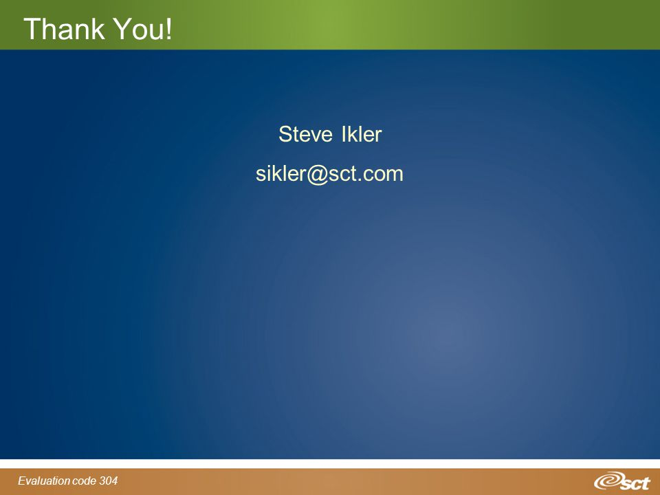 Evaluation code 304 Thank You! Steve Ikler sikler@sct.com