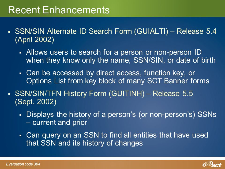 Evaluation code 304 Recent Enhancements  SSN/SIN Alternate ID Search Form (GUIALTI) – Release 5.4 (April 2002)  Allows users to search for a person or non-person ID when they know only the name, SSN/SIN, or date of birth  Can be accessed by direct access, function key, or Options List from key block of many SCT Banner forms  SSN/SIN/TFN History Form (GUITINH) – Release 5.5 (Sept.