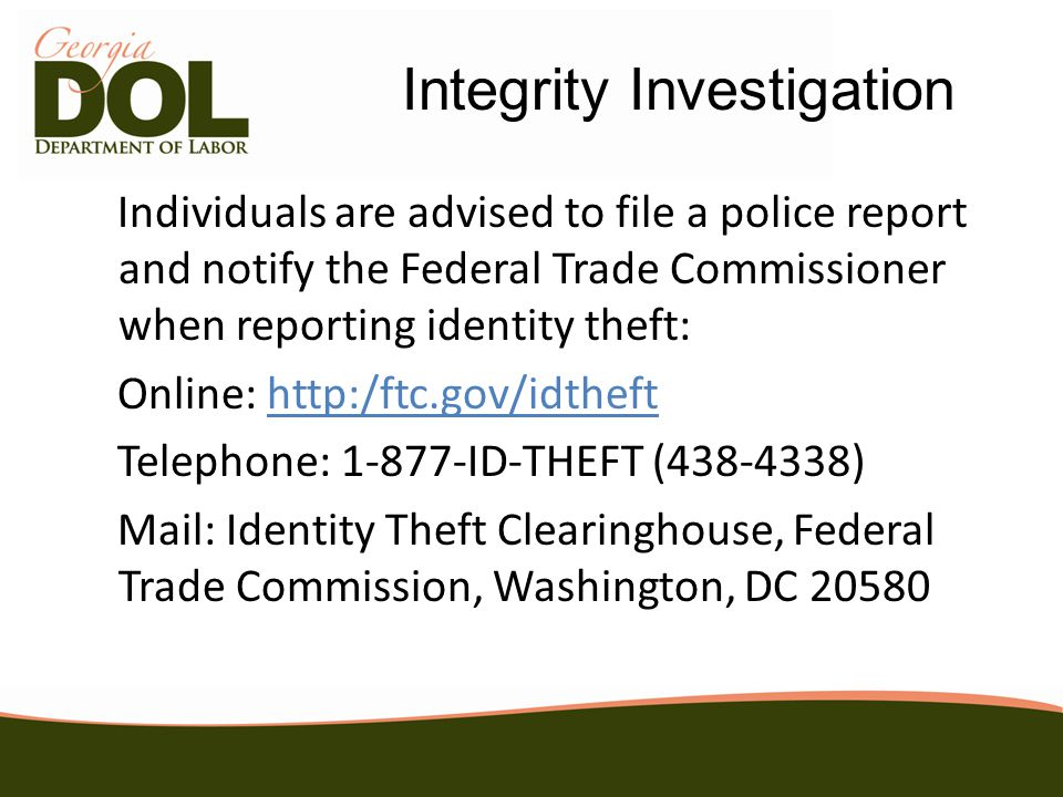 Individuals are advised to file a police report and notify the Federal Trade Commissioner when reporting identity theft: Online: http:/ftc.gov/idtheft Telephone: 1-877-ID-THEFT (438-4338) Mail: Identity Theft Clearinghouse, Federal Trade Commission, Washington, DC 20580 Integrity Investigation