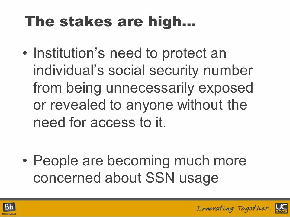 The stakes are high… Institution's need to protect an individual's social security number from being unnecessarily exposed or revealed to anyone without the need for access to it.