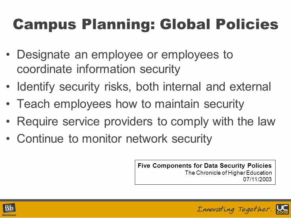 Campus Planning: Global Policies Designate an employee or employees to coordinate information security Identify security risks, both internal and external Teach employees how to maintain security Require service providers to comply with the law Continue to monitor network security Five Components for Data Security Policies The Chronicle of Higher Education 07/11/2003