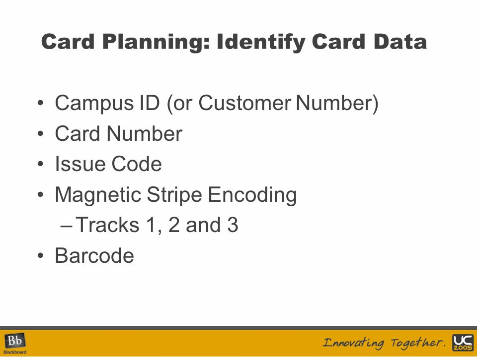 Card Planning: Identify Card Data Campus ID (or Customer Number) Card Number Issue Code Magnetic Stripe Encoding –Tracks 1, 2 and 3 Barcode