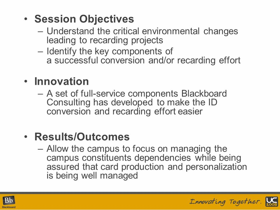 Session Objectives –Understand the critical environmental changes leading to recarding projects –Identify the key components of a successful conversion and/or recarding effort Innovation –A set of full-service components Blackboard Consulting has developed to make the ID conversion and recarding effort easier Results/Outcomes –Allow the campus to focus on managing the campus constituents dependencies while being assured that card production and personalization is being well managed