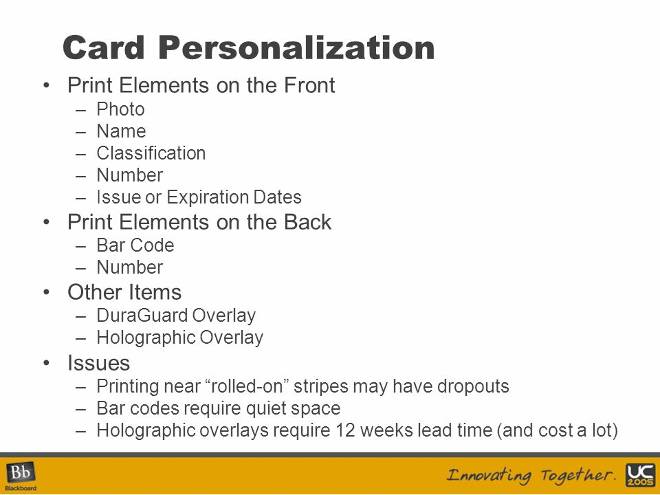 Card Personalization Print Elements on the Front –Photo –Name –Classification –Number –Issue or Expiration Dates Print Elements on the Back –Bar Code –Number Other Items –DuraGuard Overlay –Holographic Overlay Issues –Printing near rolled-on stripes may have dropouts –Bar codes require quiet space –Holographic overlays require 12 weeks lead time (and cost a lot)