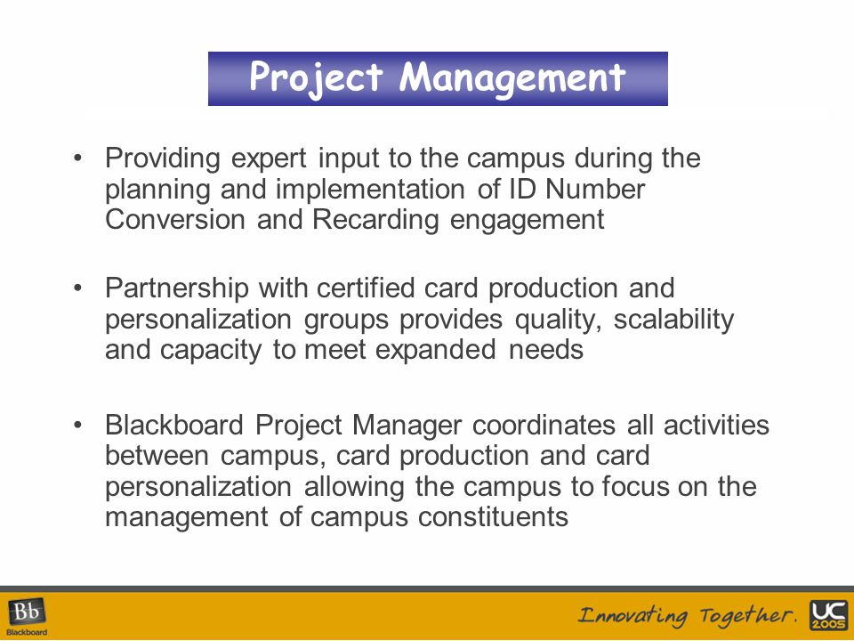 Providing expert input to the campus during the planning and implementation of ID Number Conversion and Recarding engagement Partnership with certified card production and personalization groups provides quality, scalability and capacity to meet expanded needs Blackboard Project Manager coordinates all activities between campus, card production and card personalization allowing the campus to focus on the management of campus constituents Project Management