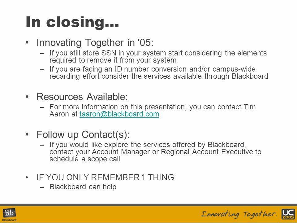 In closing… Innovating Together in '05: –If you still store SSN in your system start considering the elements required to remove it from your system –If you are facing an ID number conversion and/or campus-wide recarding effort consider the services available through Blackboard Resources Available: –For more information on this presentation, you can contact Tim Aaron at taaron@blackboard.comtaaron@blackboard.com Follow up Contact(s): –If you would like explore the services offered by Blackboard, contact your Account Manager or Regional Account Executive to schedule a scope call IF YOU ONLY REMEMBER 1 THING: –Blackboard can help