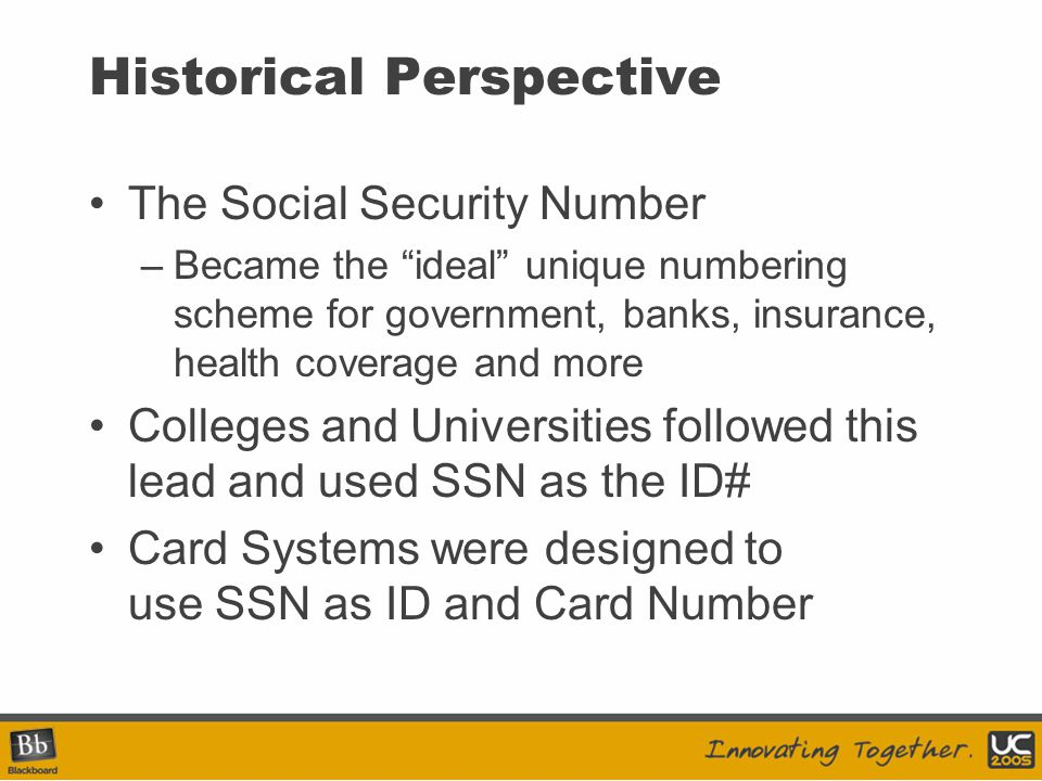Historical Perspective The Social Security Number –Became the ideal unique numbering scheme for government, banks, insurance, health coverage and more Colleges and Universities followed this lead and used SSN as the ID# Card Systems were designed to use SSN as ID and Card Number