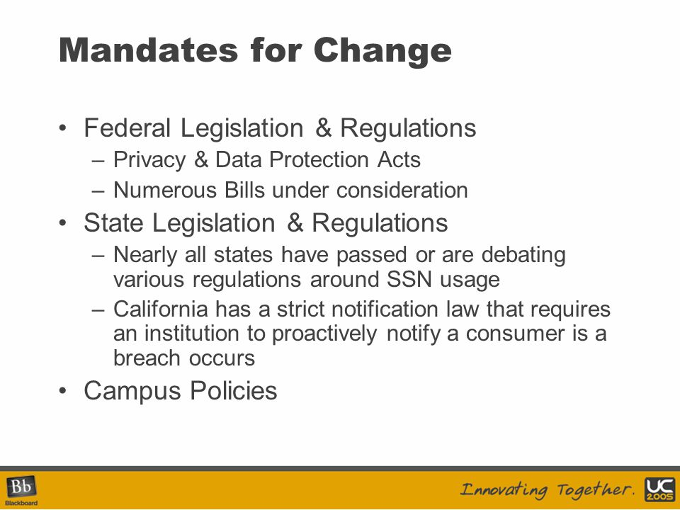 Mandates for Change Federal Legislation & Regulations –Privacy & Data Protection Acts –Numerous Bills under consideration State Legislation & Regulations –Nearly all states have passed or are debating various regulations around SSN usage –California has a strict notification law that requires an institution to proactively notify a consumer is a breach occurs Campus Policies