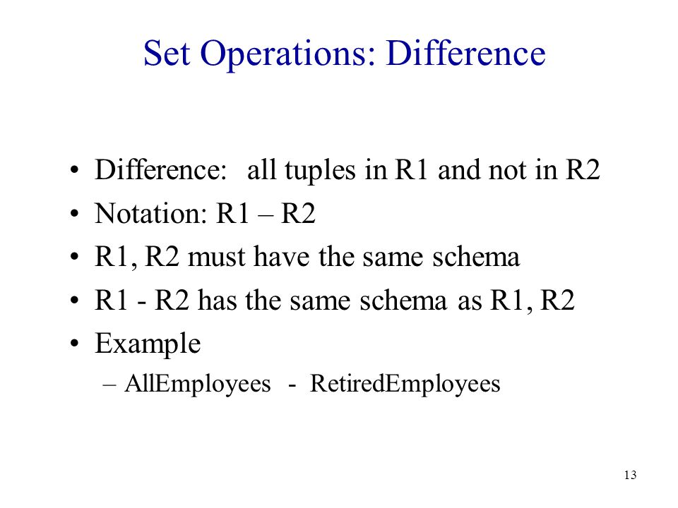 13 Set Operations: Difference Difference: all tuples in R1 and not in R2 Notation: R1 – R2 R1, R2 must have the same schema R1 - R2 has the same schema as R1, R2 Example –AllEmployees - RetiredEmployees