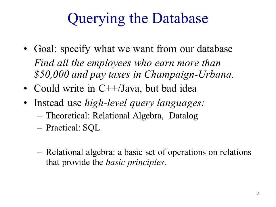 2 Querying the Database Goal: specify what we want from our database Find all the employees who earn more than $50,000 and pay taxes in Champaign-Urbana.