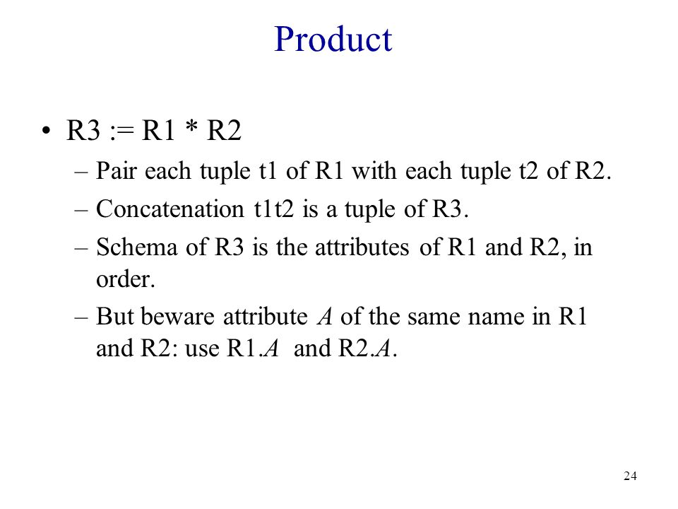 24 Product R3 := R1 * R2 –Pair each tuple t1 of R1 with each tuple t2 of R2.