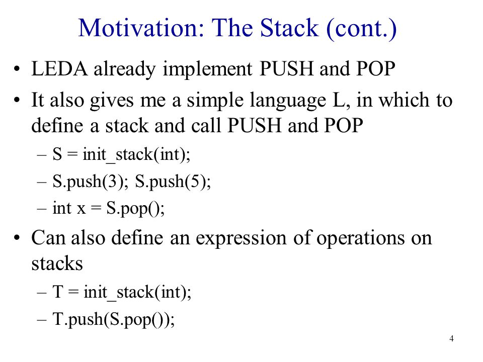 4 Motivation: The Stack (cont.) LEDA already implement PUSH and POP It also gives me a simple language L, in which to define a stack and call PUSH and POP –S = init_stack(int); –S.push(3); S.push(5); –int x = S.pop(); Can also define an expression of operations on stacks –T = init_stack(int); –T.push(S.pop());
