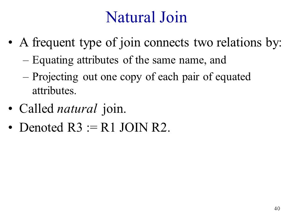40 Natural Join A frequent type of join connects two relations by: –Equating attributes of the same name, and –Projecting out one copy of each pair of equated attributes.