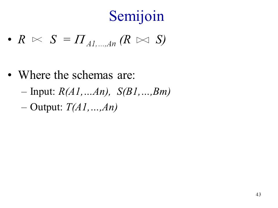 43 Semijoin R S =  A1,…,An (R S) Where the schemas are: –Input: R(A1,…An), S(B1,…,Bm) –Output: T(A1,…,An)