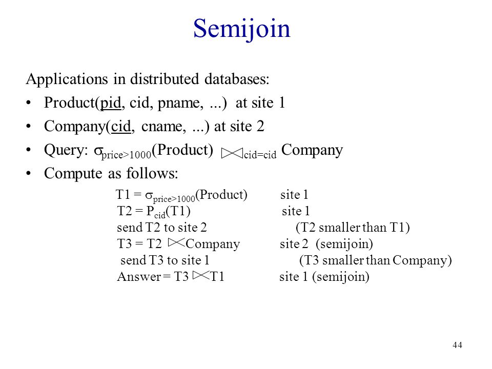 44 Semijoin Applications in distributed databases: Product(pid, cid, pname,...) at site 1 Company(cid, cname,...) at site 2 Query:  price>1000 (Product) cid=cid Company Compute as follows: T1 =  price>1000 (Product) site 1 T2 = P cid (T1) site 1 send T2 to site 2 (T2 smaller than T1) T3 = T2 Company site 2 (semijoin) send T3 to site 1 (T3 smaller than Company) Answer = T3 T1 site 1 (semijoin)