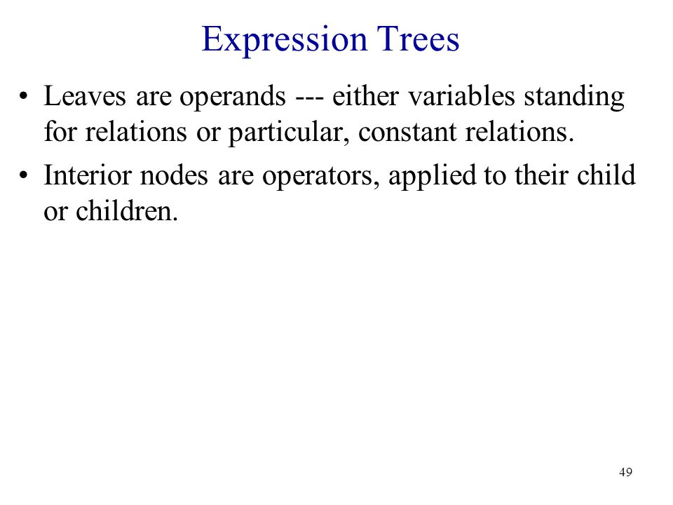 49 Expression Trees Leaves are operands --- either variables standing for relations or particular, constant relations.