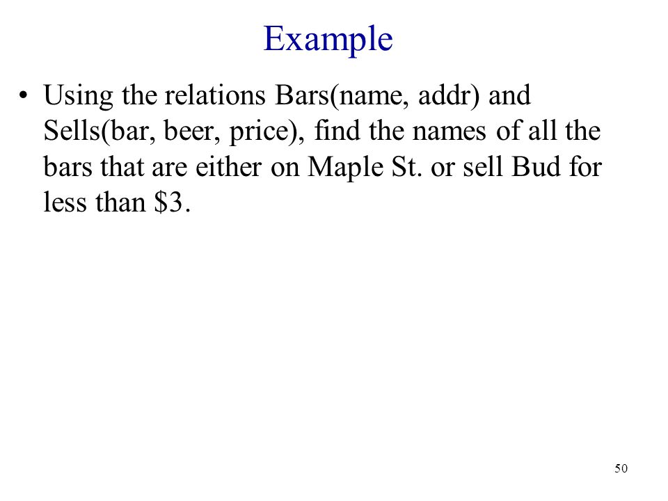 50 Example Using the relations Bars(name, addr) and Sells(bar, beer, price), find the names of all the bars that are either on Maple St.