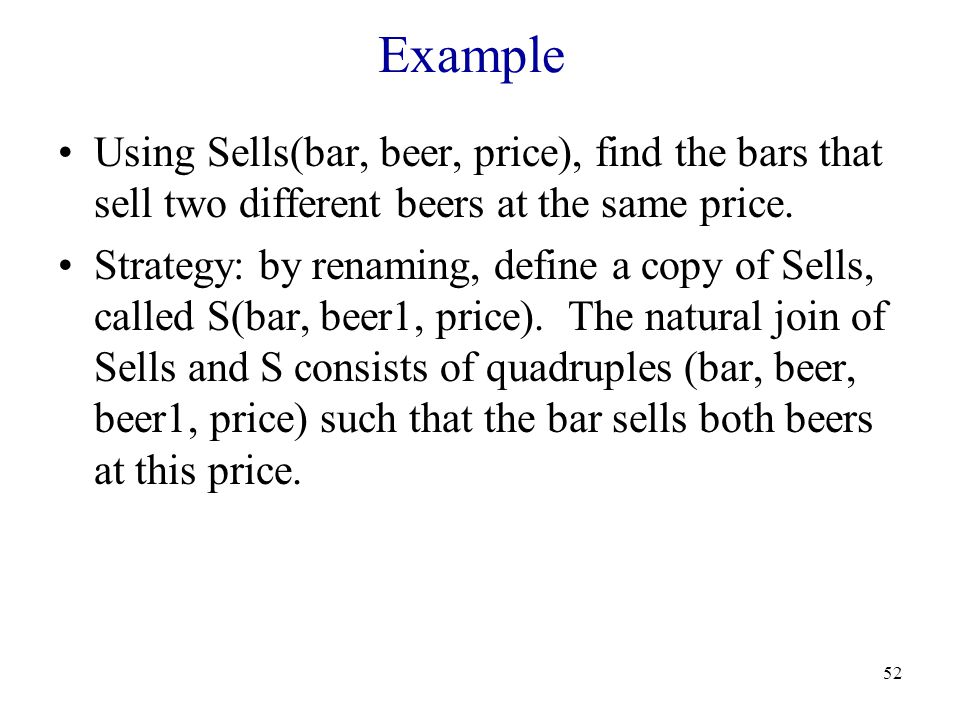 52 Example Using Sells(bar, beer, price), find the bars that sell two different beers at the same price.