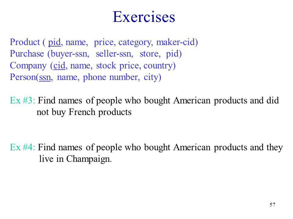 57 Exercises Product ( pid, name, price, category, maker-cid) Purchase (buyer-ssn, seller-ssn, store, pid) Company (cid, name, stock price, country) Person(ssn, name, phone number, city) Ex #3: Find names of people who bought American products and did not buy French products Ex #4: Find names of people who bought American products and they live in Champaign.