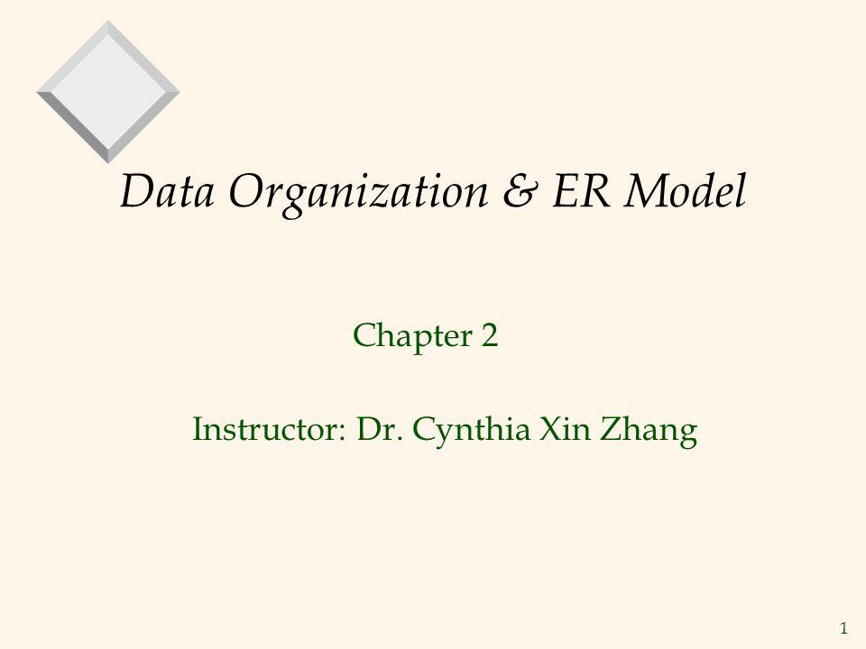 1 Data Organization & ER Model Chapter 2 Instructor: Dr. Cynthia Xin Zhang