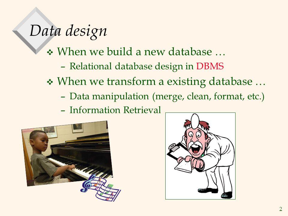 2 Data design v When we build a new database … –Relational database design in DBMS v When we transform a existing database … –Data manipulation (merge, clean, format, etc.) –Information Retrieval