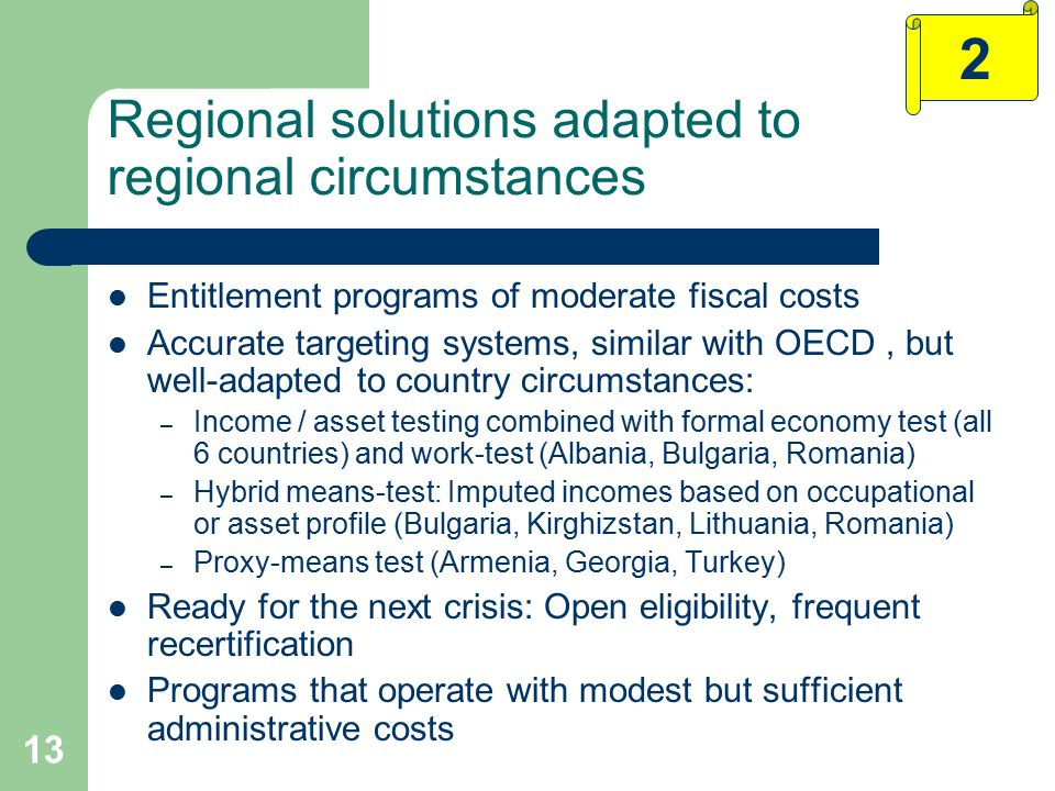 13 Regional solutions adapted to regional circumstances Entitlement programs of moderate fiscal costs Accurate targeting systems, similar with OECD, but well-adapted to country circumstances: – Income / asset testing combined with formal economy test (all 6 countries) and work-test (Albania, Bulgaria, Romania) – Hybrid means-test: Imputed incomes based on occupational or asset profile (Bulgaria, Kirghizstan, Lithuania, Romania) – Proxy-means test (Armenia, Georgia, Turkey) Ready for the next crisis: Open eligibility, frequent recertification Programs that operate with modest but sufficient administrative costs 2