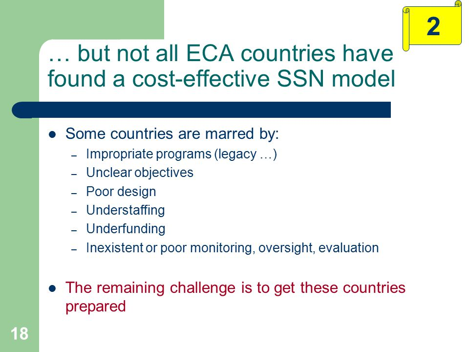18 … but not all ECA countries have found a cost-effective SSN model Some countries are marred by: – Impropriate programs (legacy …) – Unclear objectives – Poor design – Understaffing – Underfunding – Inexistent or poor monitoring, oversight, evaluation The remaining challenge is to get these countries prepared 2