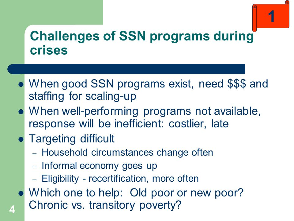 4 Challenges of SSN programs during crises When good SSN programs exist, need $$$ and staffing for scaling-up When well-performing programs not available, response will be inefficient: costlier, late Targeting difficult – Household circumstances change often – Informal economy goes up – Eligibility - recertification, more often Which one to help: Old poor or new poor.