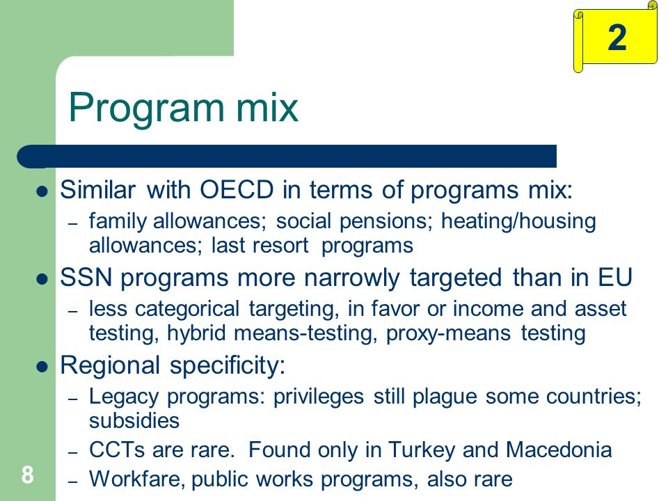 8 Program mix Similar with OECD in terms of programs mix: – family allowances; social pensions; heating/housing allowances; last resort programs SSN programs more narrowly targeted than in EU – less categorical targeting, in favor or income and asset testing, hybrid means-testing, proxy-means testing Regional specificity: – Legacy programs: privileges still plague some countries; subsidies – CCTs are rare.