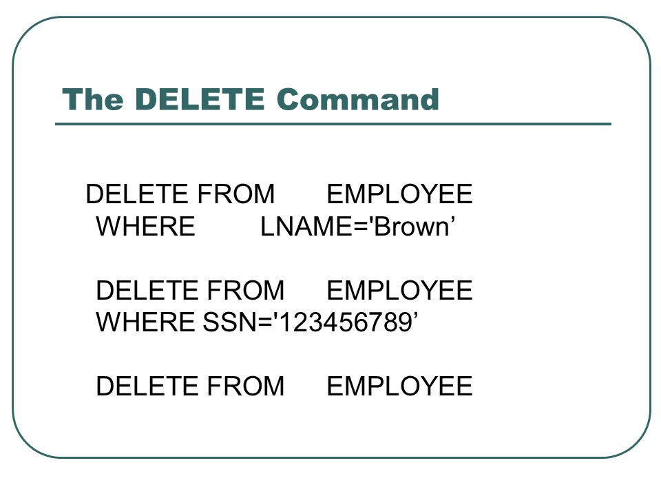 The DELETE Command DELETE FROM EMPLOYEE WHERELNAME='Brown' DELETE FROM EMPLOYEE WHERE SSN='123456789' DELETE FROM EMPLOYEE