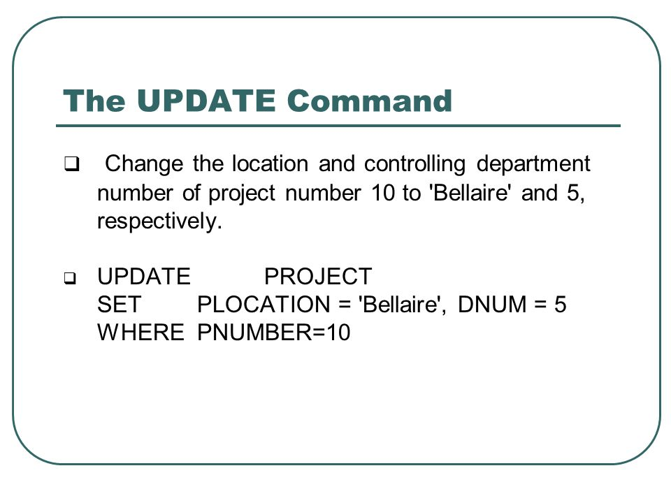 The UPDATE Command  Change the location and controlling department number of project number 10 to 'Bellaire' and 5, respectively.  UPDATE PROJECT SE