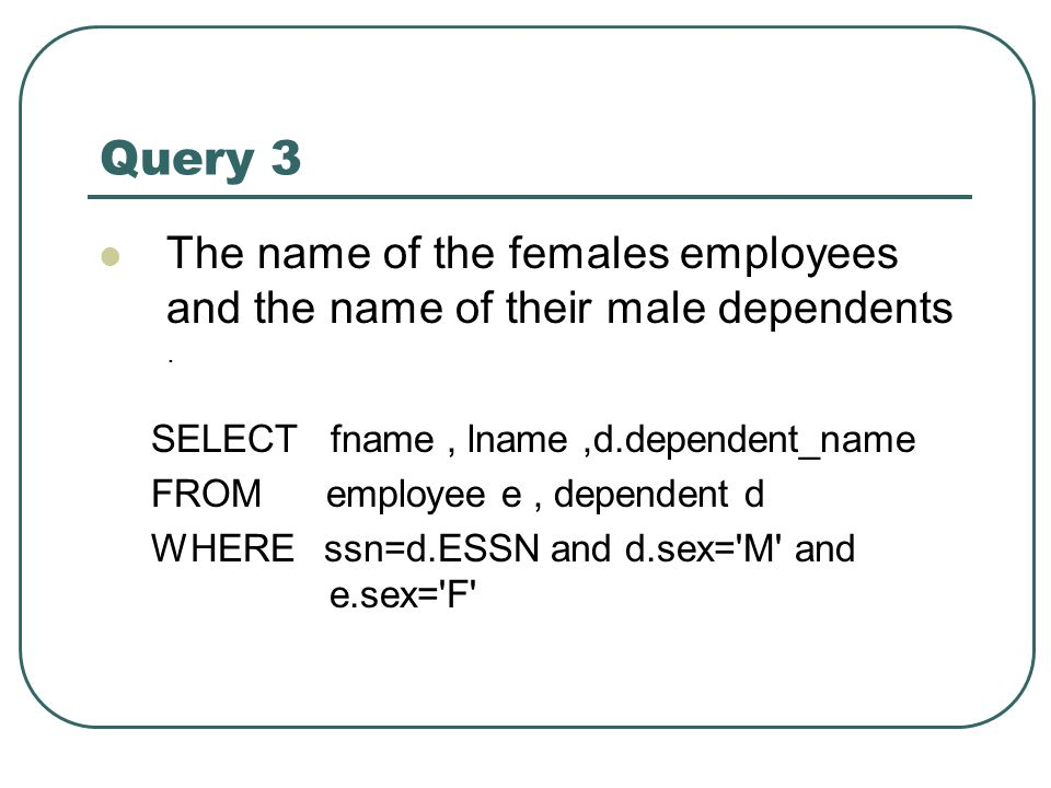 Query 3 The name of the females employees and the name of their male dependents. SELECT fname, lname,d.dependent_name FROM employee e, dependent d WHE