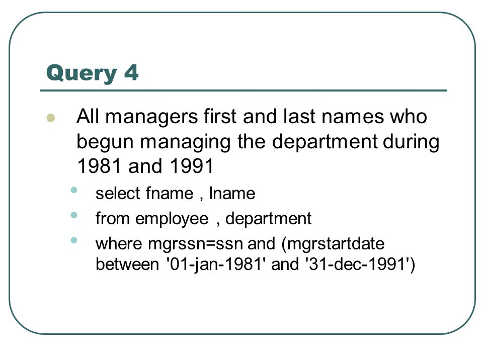 Query 4 All managers first and last names who begun managing the department during 1981 and 1991 select fname, lname from employee, department where m