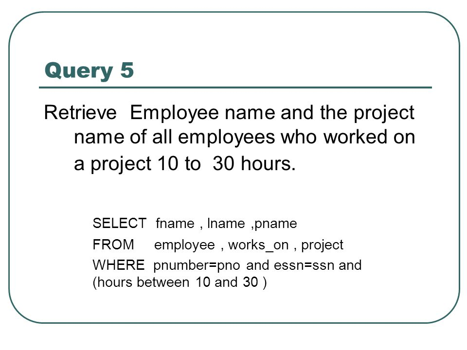 Query 5 Retrieve Employee name and the project name of all employees who worked on a project 10 to 30 hours. SELECT fname, lname,pname FROM employee,