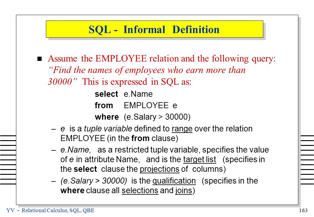 YV - Relational Calculus, SQL, QBE 163 SQL - Informal Definition Assume the EMPLOYEE relation and the following query: Find the names of employees who earn more than 30000 This is expressed in SQL as: selecte.Name fromEMPLOYEE e where(e.Salary > 30000) –e is a tuple variable defined to range over the relation EMPLOYEE (in the from clause) –e.Name, as a restricted tuple variable, specifies the value of e in attribute Name, and is the target list (specifies in the select clause the projections of columns) –(e.Salary > 30000) is the qualification (specifies in the where clause all selections and joins)